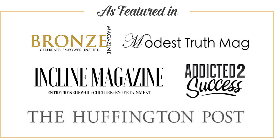 As featured in: Incline magazine, Addicted 2 Success, Huffington Post, Bronze Magazine, Modest Truth Mag